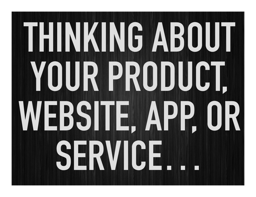 THINKING ABOUT YOUR PRODUCT, WEBSITE, APP, OR S...