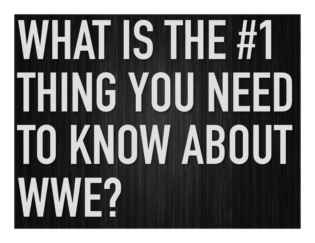 WHAT IS THE #1 THING YOU NEED TO KNOW ABOUT WWE?