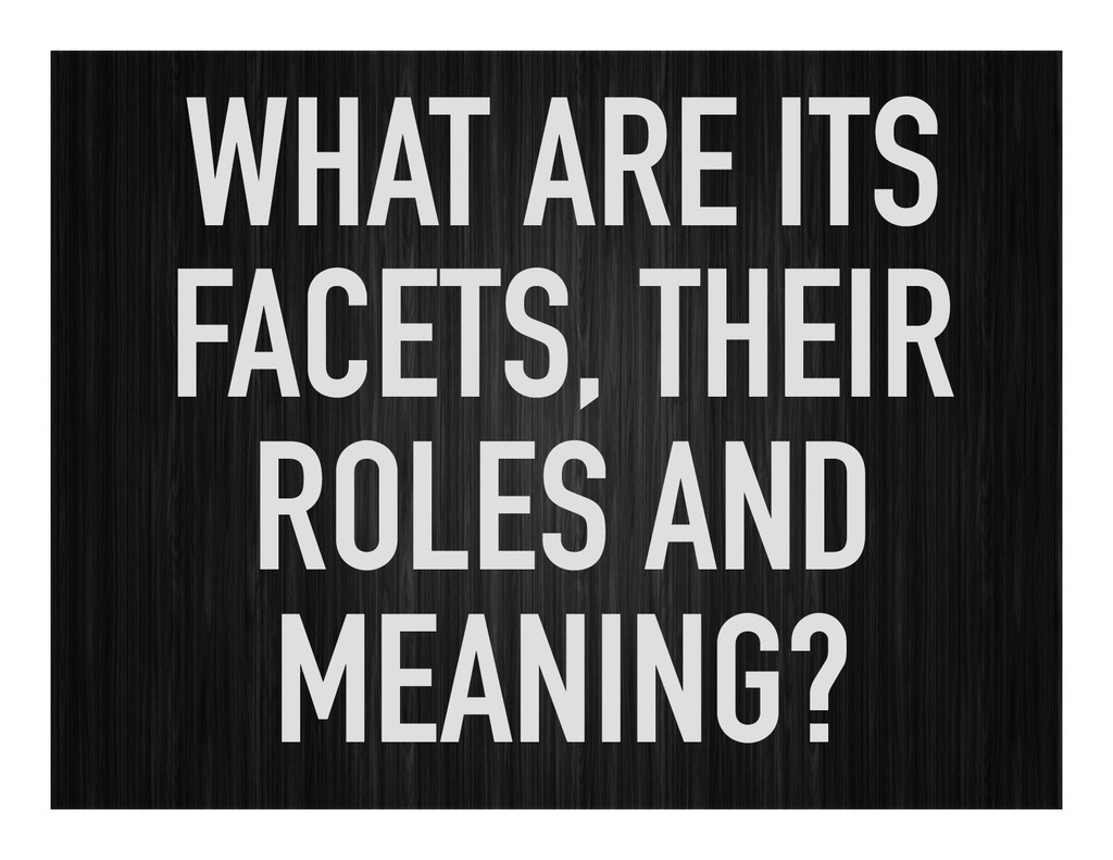 WHAT ARE ITS FACETS, THEIR ROLES AND MEANING?