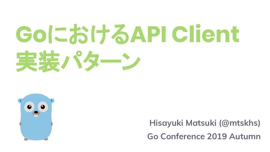 GoにおけるAPI Client 実装パターン Hisayuki Matsuki (@mtsk...