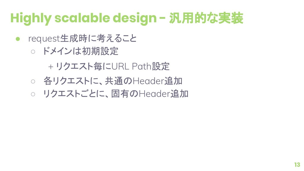 Highly scalable design - 汎用的な実装 ● request生成時に考え...