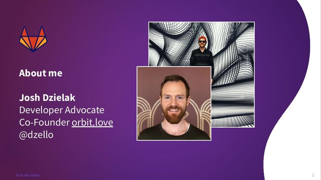 2 #GitLabCommit 2 About me Josh Dzielak Develop...