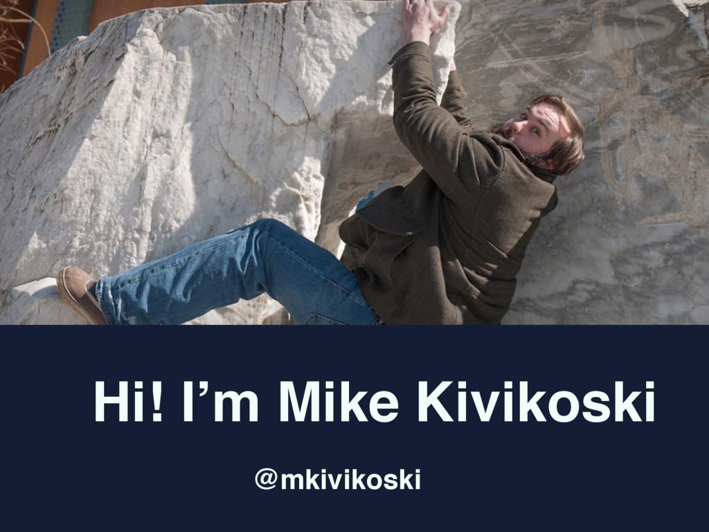 Hi! I'm Mike Kivikoski @mkivikoski