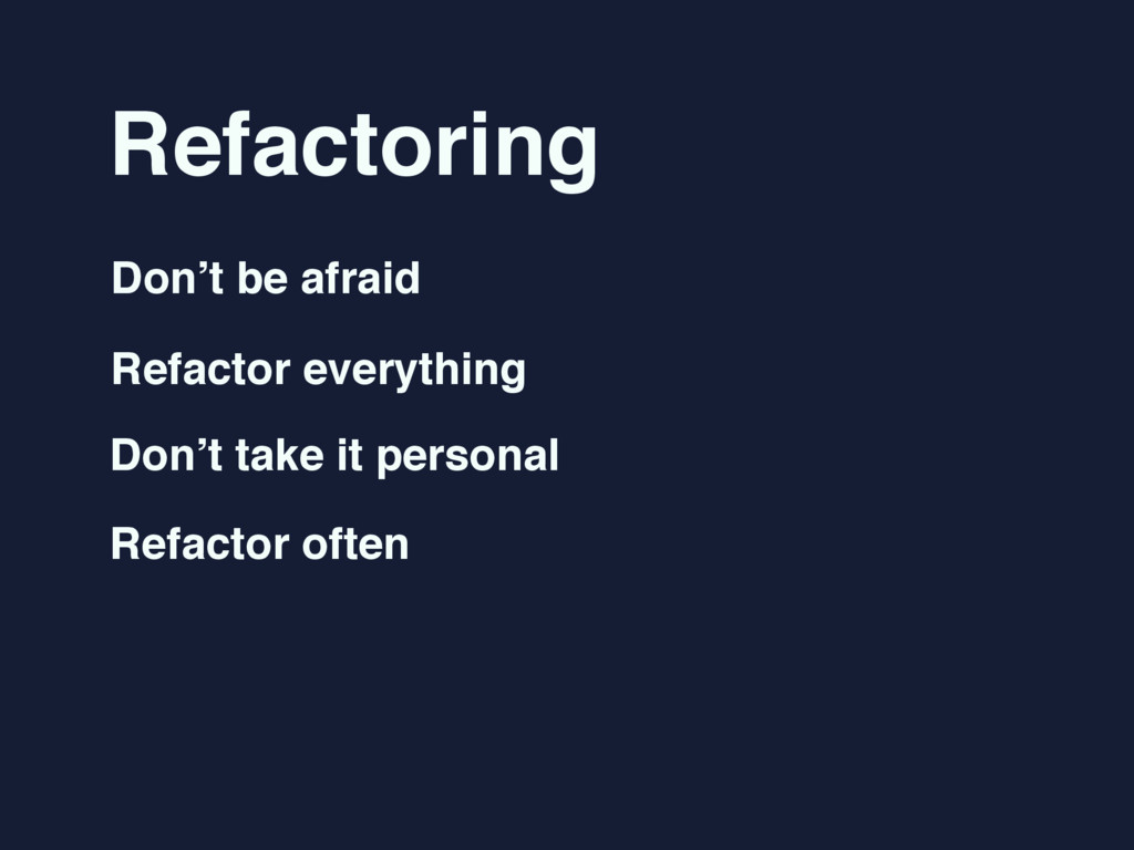 Refactoring Don't be afraid Refactor everything...