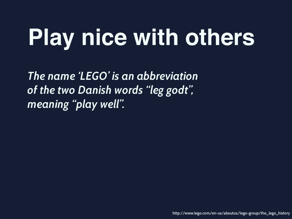 Play nice with others The name 'LEGO' is an abb...