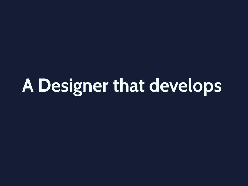 A Designer that develops