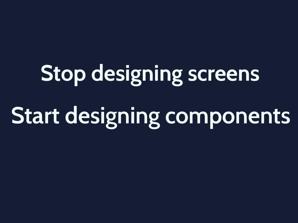 Stop designing screens Start designing componen...