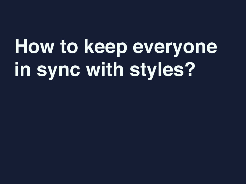 How to keep everyone  in sync with styles?