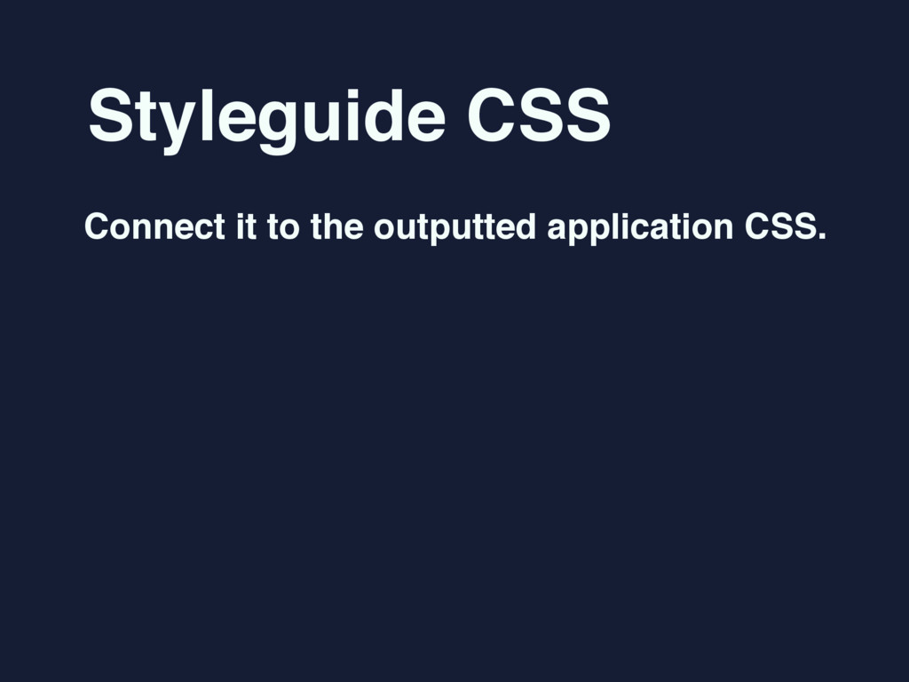Styleguide CSS Connect it to the outputted appl...