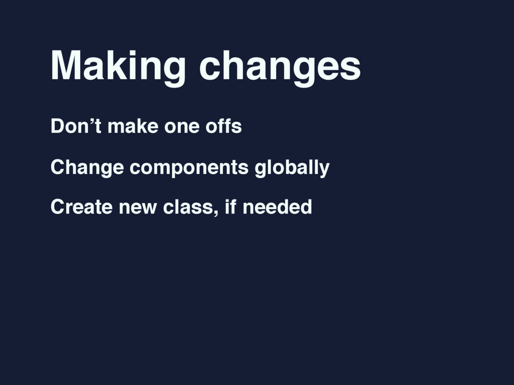 Making changes Don't make one offs Change compo...
