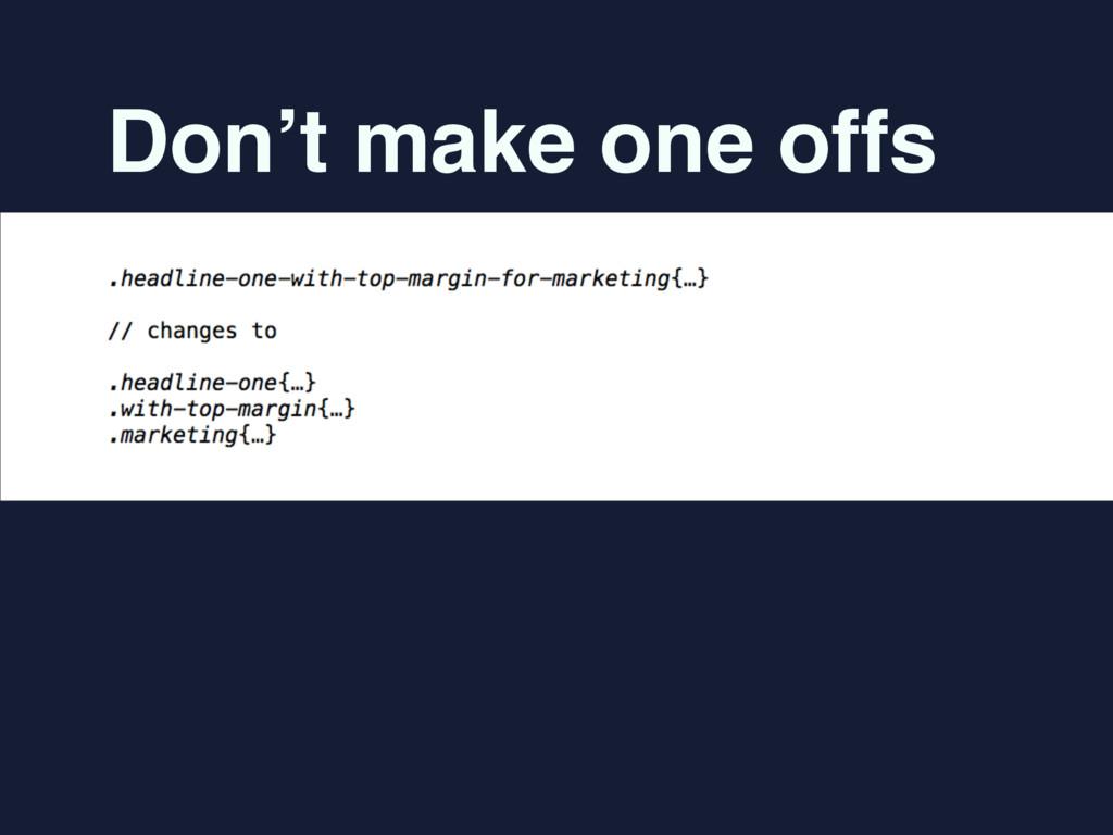 Don't make one offs