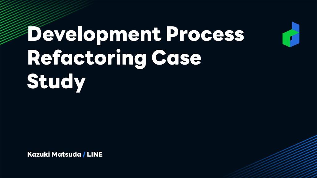 Development Process Refactoring Case Study Kazu...