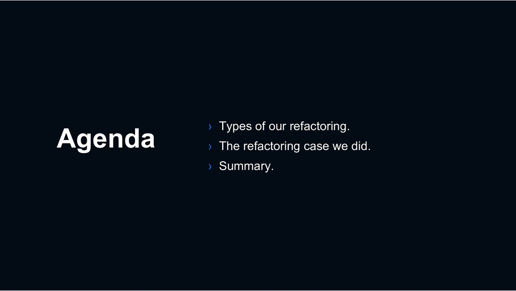 Agenda › Types of our refactoring. › The refact...