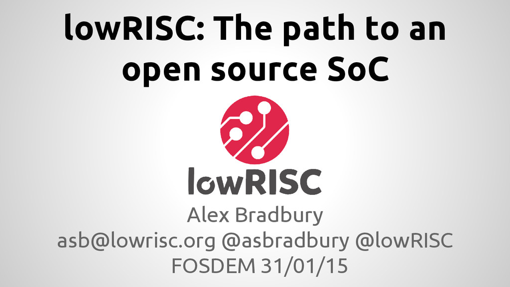 lowRISC: The path to an open source SoC Alex Br...