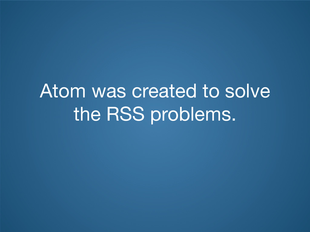 Atom was created to solve the RSS problems.
