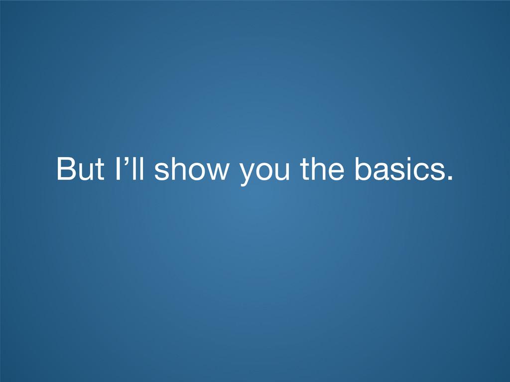 But I'll show you the basics.