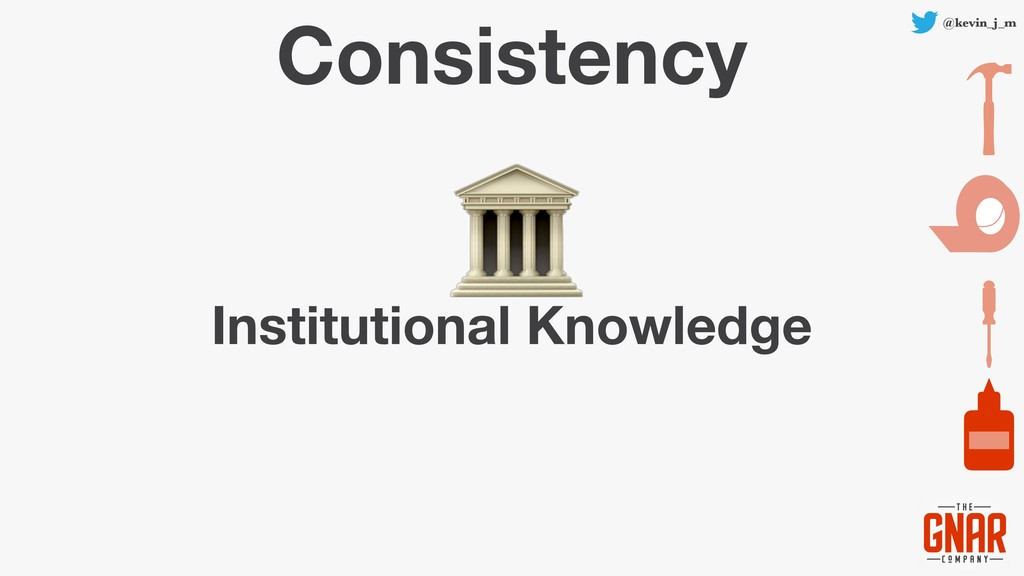 @kevin_j_m Consistency Institutional Knowledge