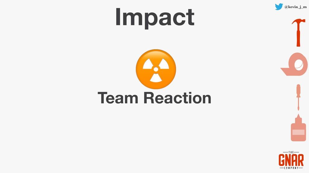 @kevin_j_m Impact Team Reaction ☢