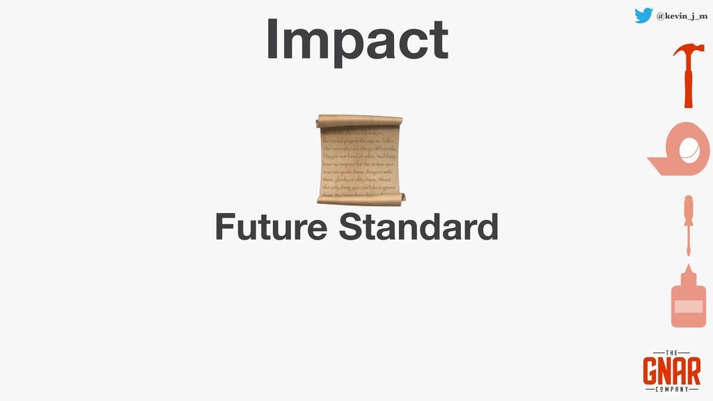 @kevin_j_m Impact Future Standard