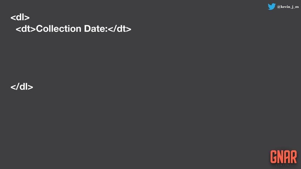 @kevin_j_m <dl> <dt>Collection Date:</dt> </dl>