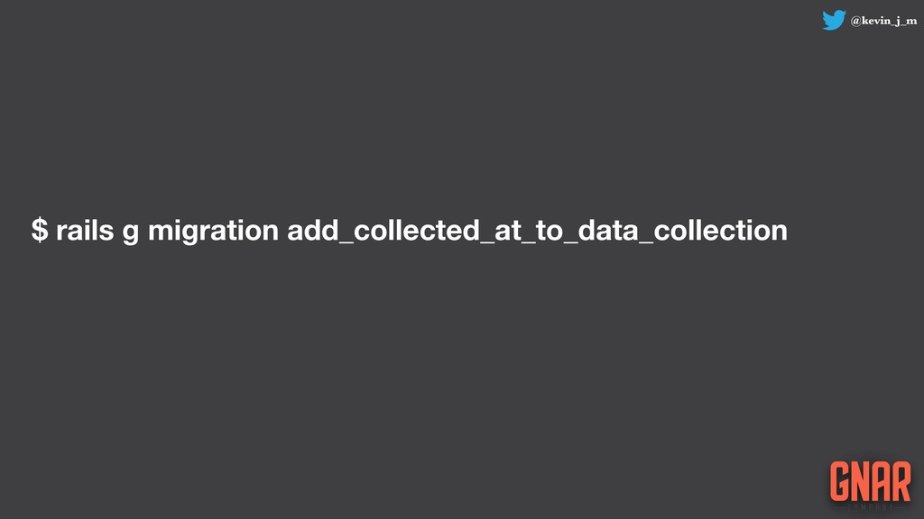 @kevin_j_m $ rails g migration add_collected_at...