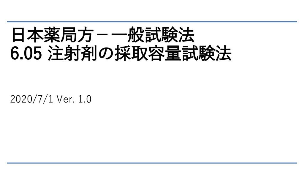 日本薬局方-一般試験法 6.05 注射剤の採取容量試験法 2020/7/1 Ver. 1.0
