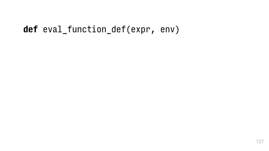 127 def eval_function_def(expr, env)