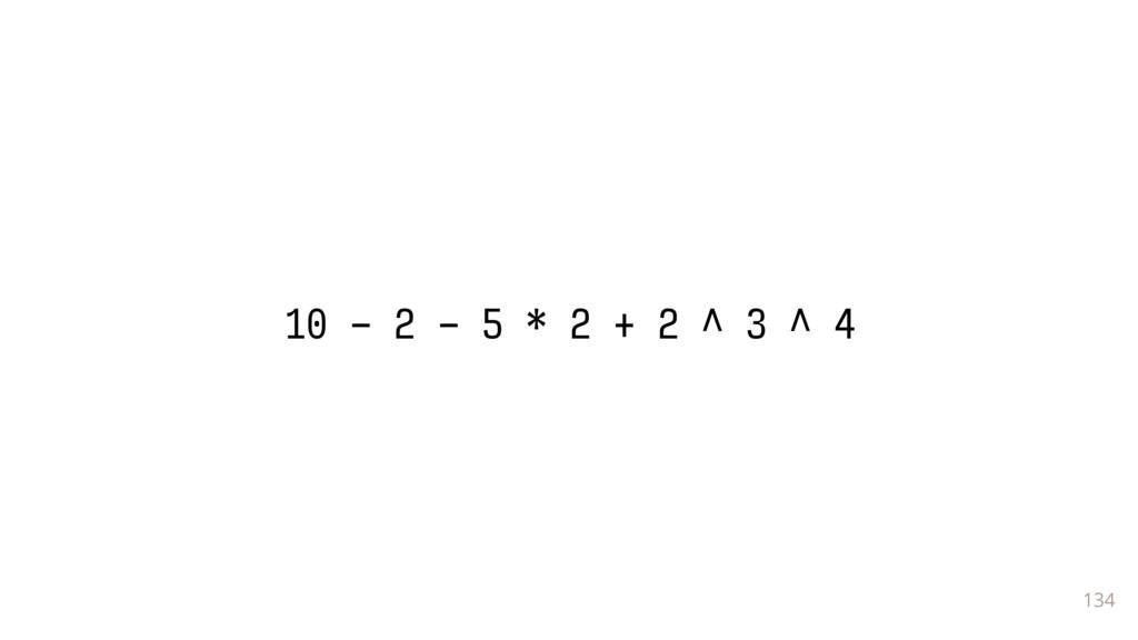 134 10 - 2 - 5 * 2 + 2 ^ 3 ^ 4