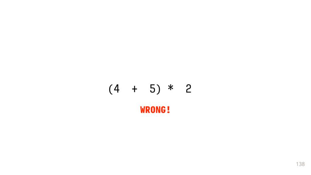 138 (4 + 5) * 2 _ WRONG!
