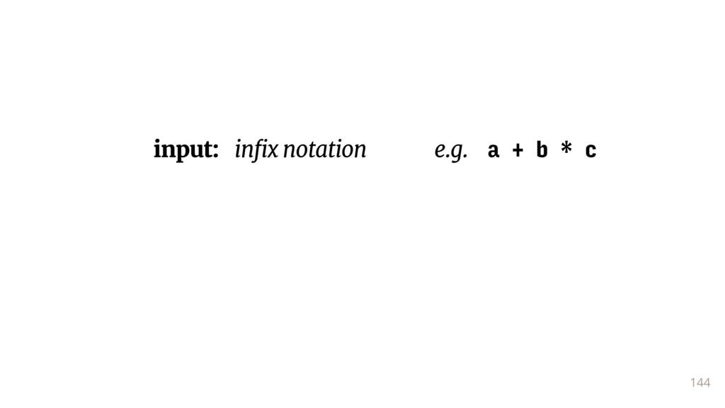 144 input: infix notation e.g. a + b * c