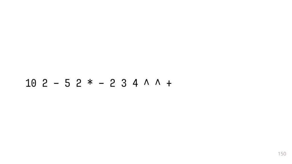 150 10 2 - 5 2 * - 2 3 4 ^ ^ +