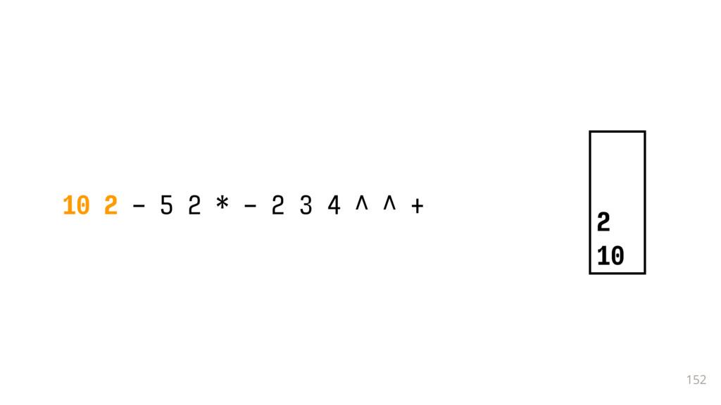152 10 2 - 5 2 * - 2 3 4 ^ ^ + 2 10