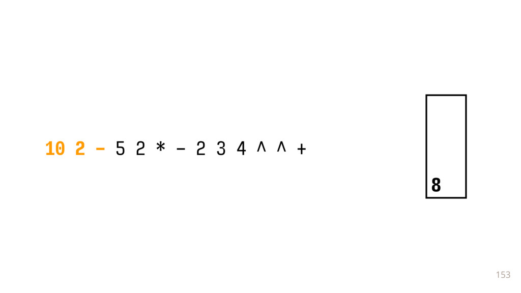 153 10 2 - 5 2 * - 2 3 4 ^ ^ + 8