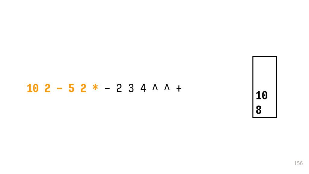 156 10 2 - 5 2 * - 2 3 4 ^ ^ + 10 8