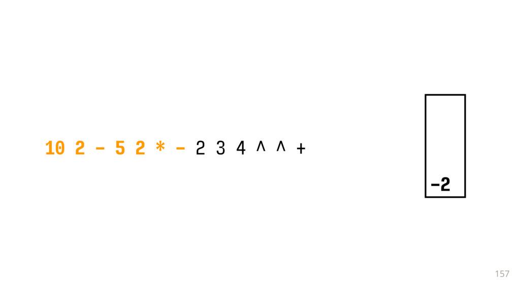 157 10 2 - 5 2 * - 2 3 4 ^ ^ + -2