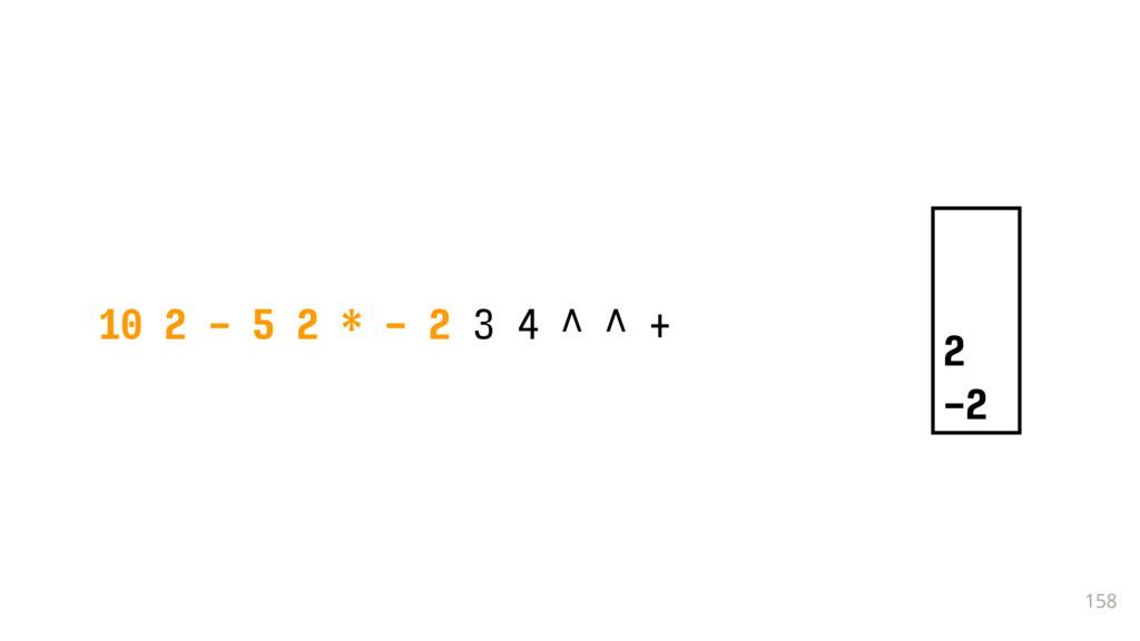 158 10 2 - 5 2 * - 2 3 4 ^ ^ + 2 -2