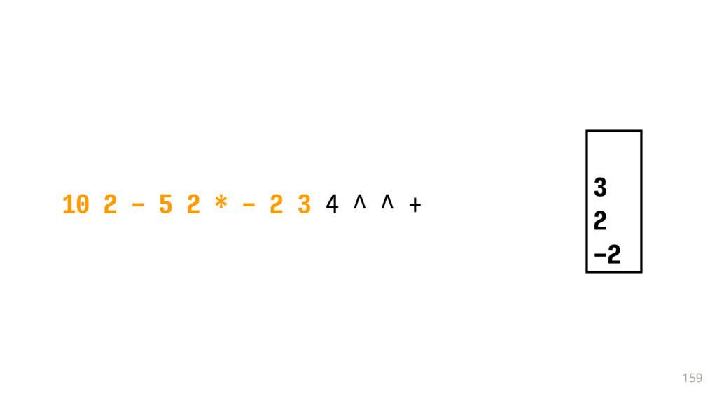 159 10 2 - 5 2 * - 2 3 4 ^ ^ + 3 2 -2