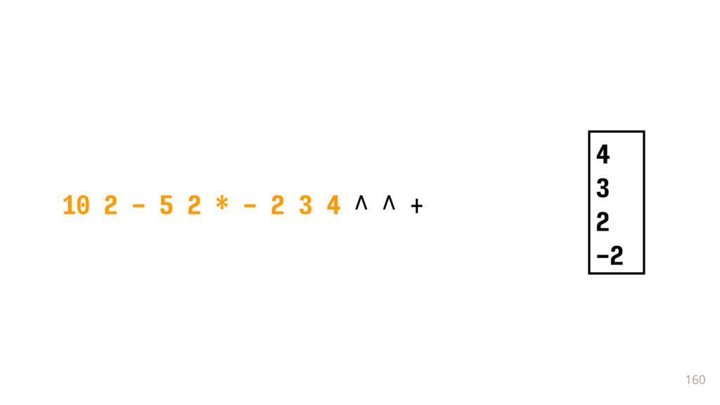 160 10 2 - 5 2 * - 2 3 4 ^ ^ + 4 3 2 -2