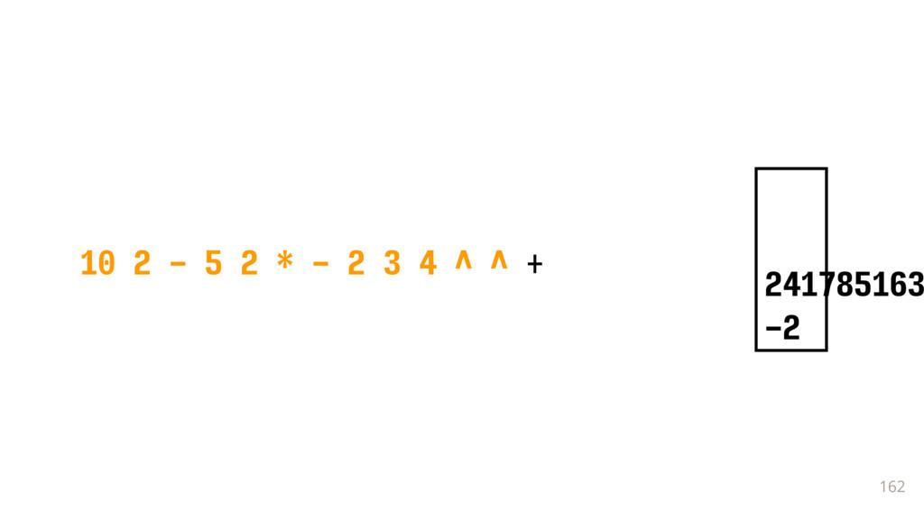 162 10 2 - 5 2 * - 2 3 4 ^ ^ + 241785163 -2