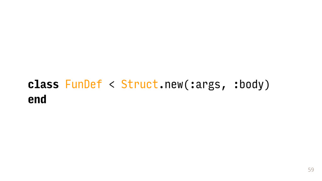 59 class FunDef < Struct.new(:args, :body) end