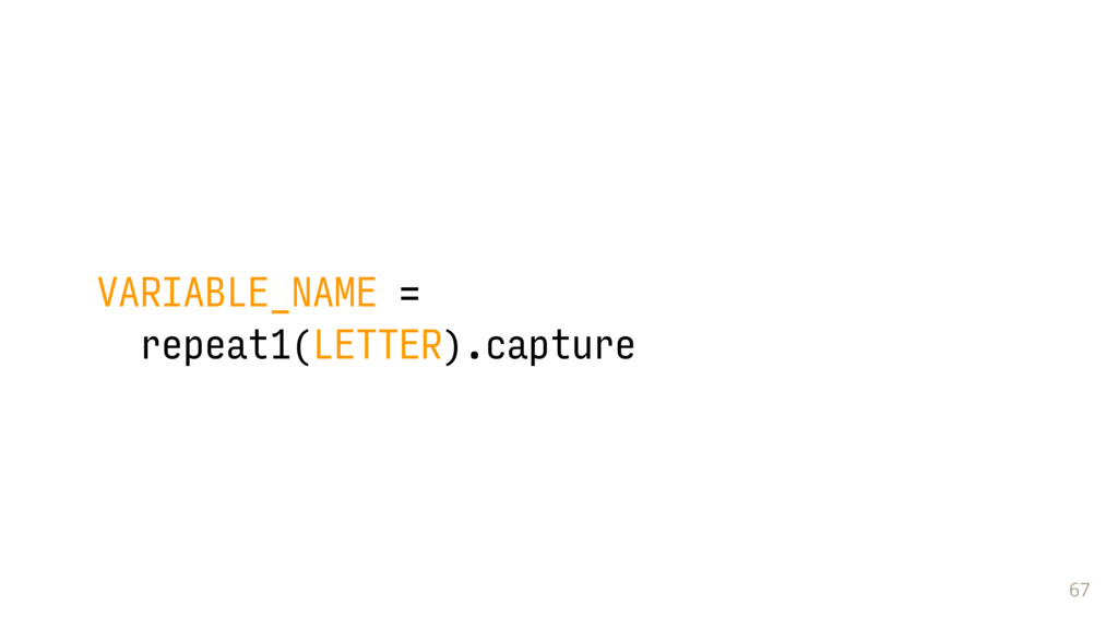 67 VARIABLE_NAME = repeat1(LETTER).capture
