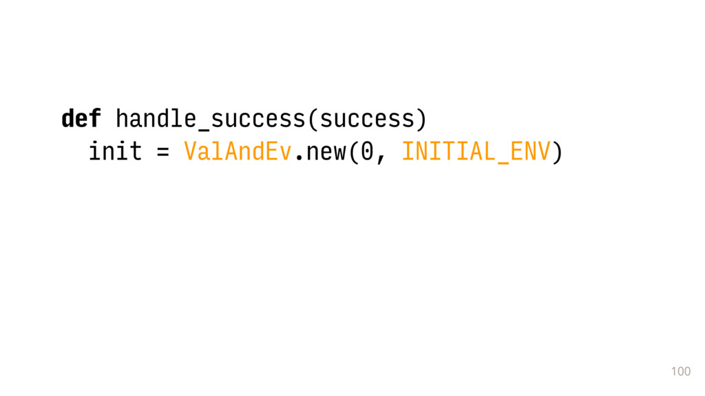 100 def handle_success(success) init = ValAndEv...