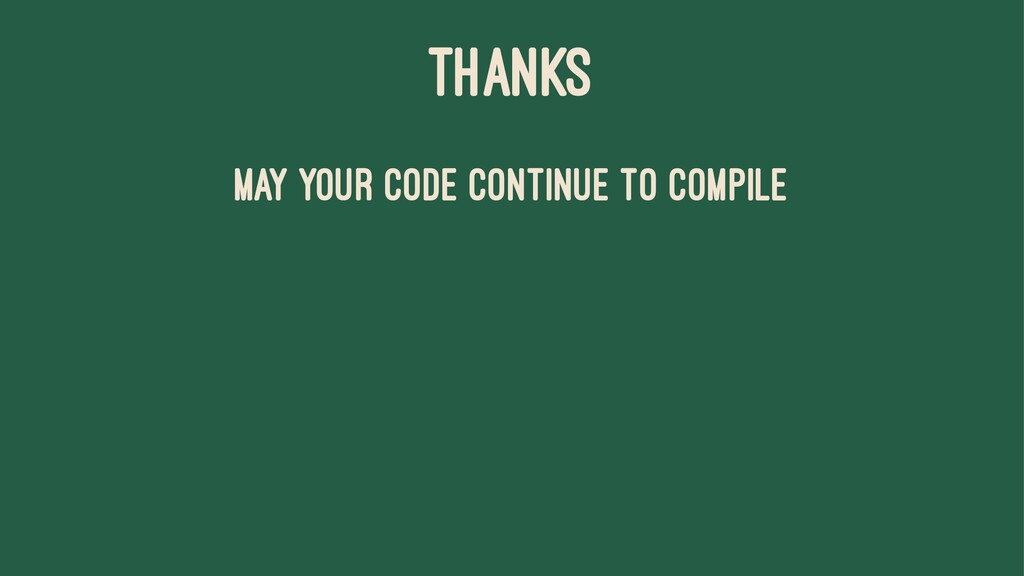 THANKS May your code continue to compile