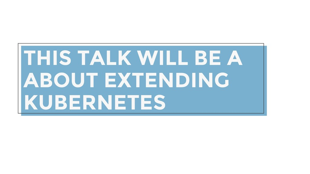 THIS TALK WILL BE A ABOUT EXTENDING KUBERNETES