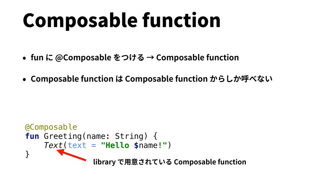 Composable function • fun に @Composable をつける → ...