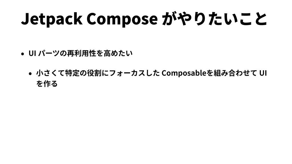 Jetpack Compose がやりたいこと • UI パーツの再利⽤性を⾼めたい • ⼩さ...