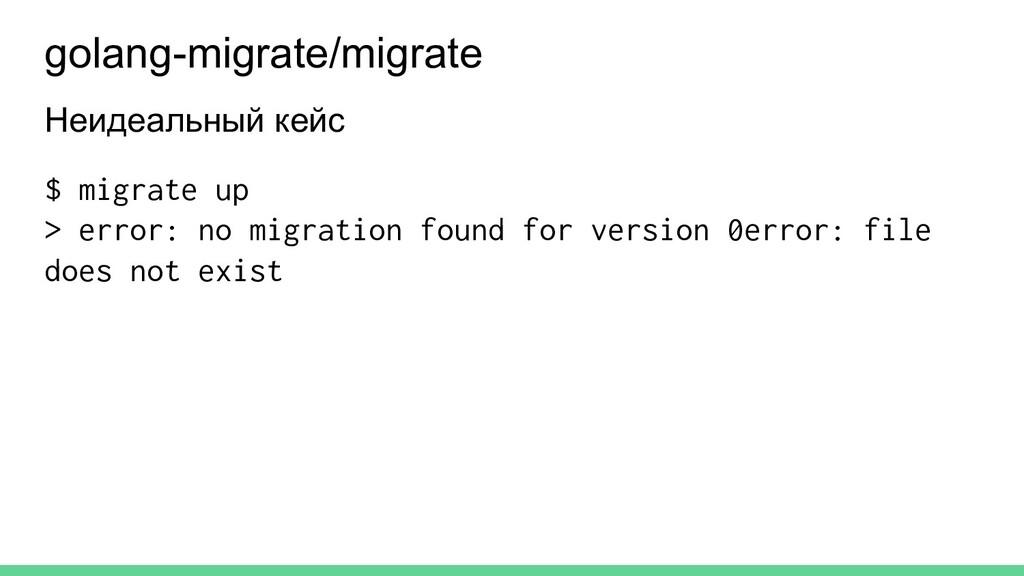 Неидеальный кейс $ migrate up > error: no migra...