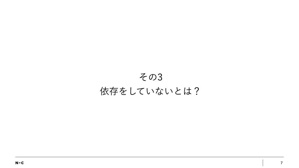 7 ͦͷ ґଘΛ͍ͯ͠ͳ͍ͱʁ