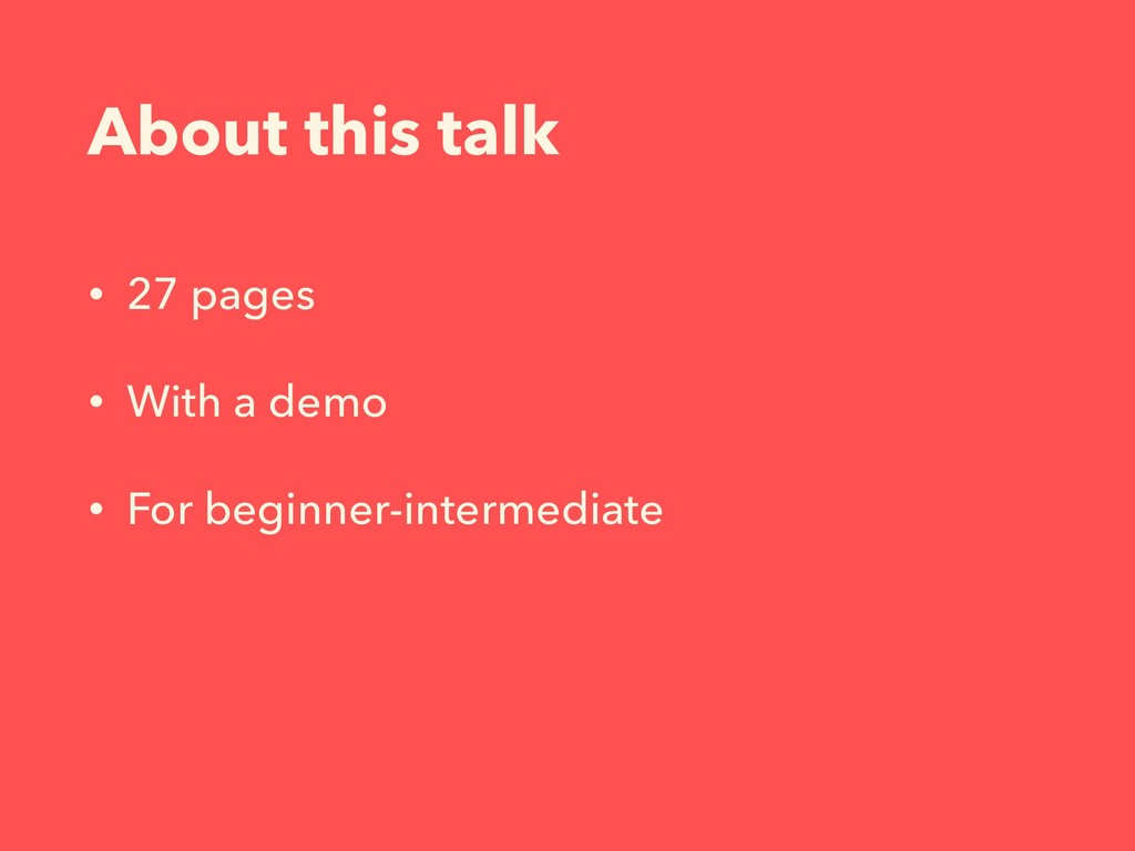 About this talk • 27 pages • With a demo • For ...