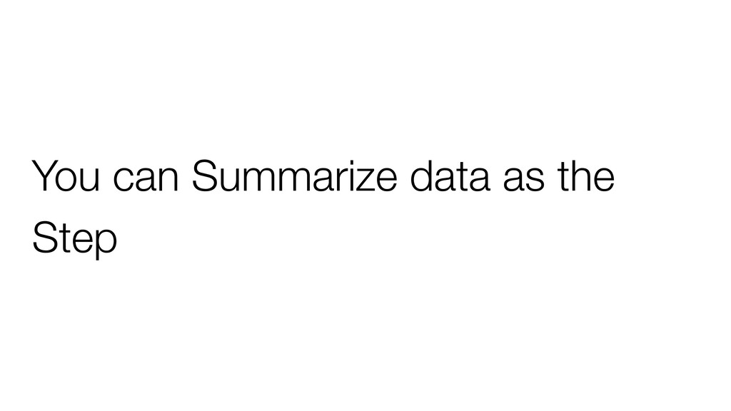 You can Summarize data as the Step